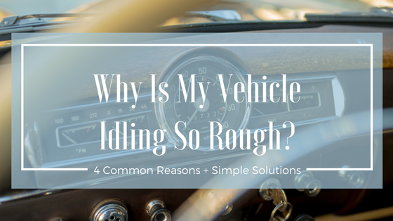 Is Your Vehicle Idling Rough Here Are 4 Common Reasons Why